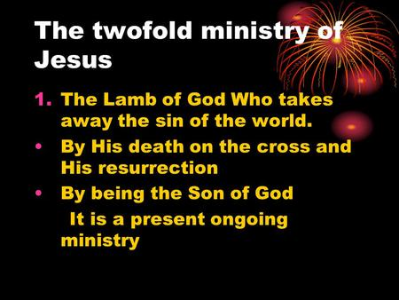 The twofold ministry of Jesus 1.The Lamb of God Who takes away the sin of the world. By His death on the cross and His resurrection By being the Son of.