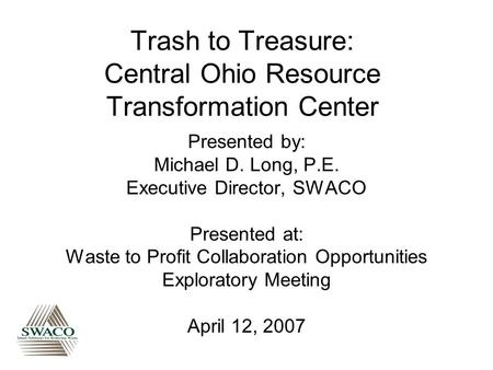 Trash to Treasure: Central Ohio Resource Transformation Center Presented by: Michael D. Long, P.E. Executive Director, SWACO Presented at: Waste to Profit.