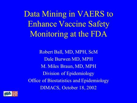 Data Mining in VAERS to Enhance Vaccine Safety Monitoring at the FDA Robert Ball, MD, MPH, ScM Dale Burwen MD, MPH M. Miles Braun, MD, MPH Division of.