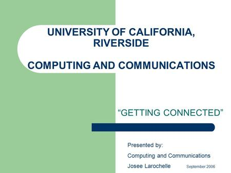 "UNIVERSITY OF CALIFORNIA, RIVERSIDE COMPUTING AND COMMUNICATIONS ""GETTING CONNECTED"" Presented by: Computing and Communications Josee Larochelle September."