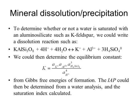 Mineral dissolution/precipitation To determine whether or not a water is saturated with an aluminosilicate such as K-feldspar, we could write a dissolution.