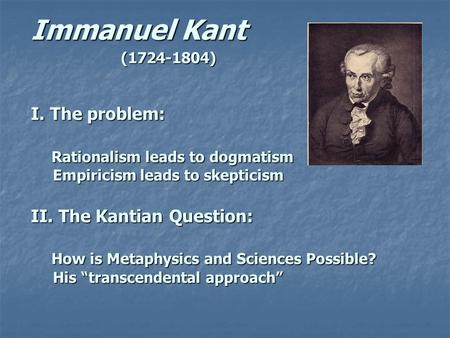 Immanuel Kant (1724-1804) I. The problem: Rationalism leads to dogmatism Empiricism leads to skepticism II. The Kantian Question: How is Metaphysics and.