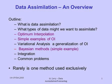 14-15/Oct.2010 G. Levy – Data Assimilation/Forecasting 1 Data Assimilation – An Overview Outline: –What is data assimilation? –What types of data might.