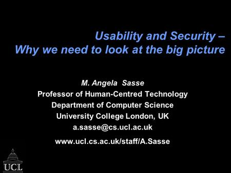 Usability and Security – Why we need to look at the big picture M. Angela Sasse Professor of Human-Centred Technology Department of Computer Science University.