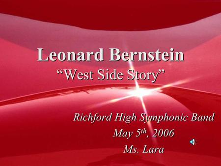 "Leonard Bernstein ""West Side Story"" Richford High Symphonic Band May 5 th, 2006 Ms. Lara Richford High Symphonic Band May 5 th, 2006 Ms. Lara."