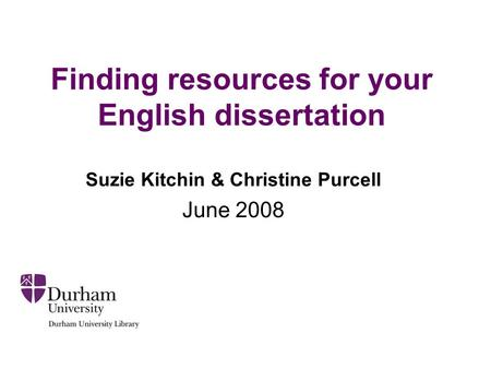 Finding resources for your English dissertation Suzie Kitchin & Christine Purcell June 2008.