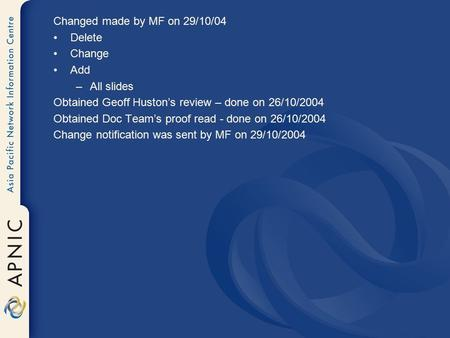 Changed made by MF on 29/10/04 Delete Change Add –All slides Obtained Geoff Huston's review – done on 26/10/2004 Obtained Doc Team's proof read - done.