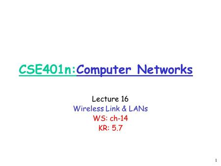 1 CSE401n:Computer Networks Lecture 16 Wireless Link & LANs WS: ch-14 KR: 5.7.