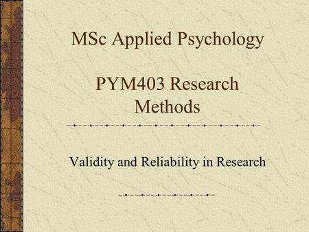 MSc Applied Psychology PYM403 Research Methods Validity and Reliability in Research.