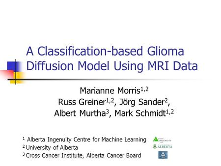 A Classification-based Glioma Diffusion Model Using MRI Data Marianne Morris 1,2 Russ Greiner 1,2, Jörg Sander 2, Albert Murtha 3, Mark Schmidt 1,2 1 Alberta.