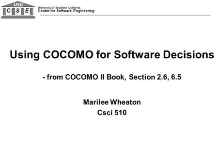 University of Southern California Center for Software Engineering C S E USC Using COCOMO for Software Decisions - from COCOMO II Book, Section 2.6, 6.5.