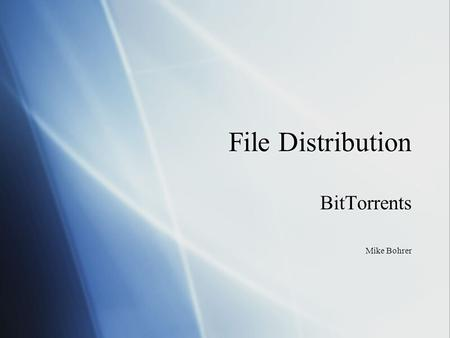 File Distribution BitTorrents Mike Bohrer BitTorrents Mike Bohrer.