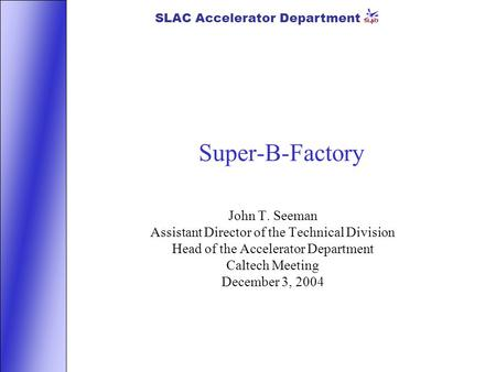 SLAC Accelerator Department Super-B-Factory John T. Seeman Assistant Director of the Technical Division Head of the Accelerator Department Caltech Meeting.