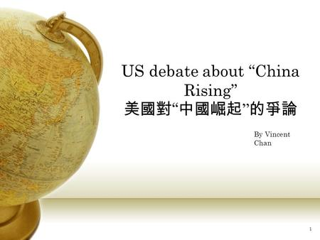 "1 US debate about ""China Rising"" 美國對 "" 中國崛起 "" 的爭論 By Vincent Chan."