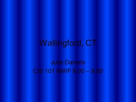 Wallingford, CT Julie Daniels CIS 101 MWF 9:00 – 9:50.
