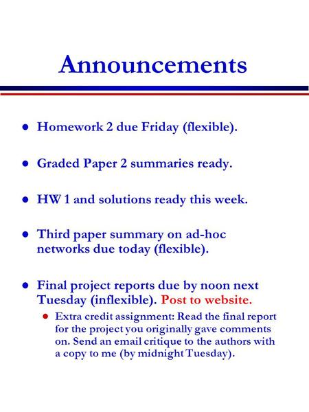 Announcements Homework 2 due Friday (flexible). Graded Paper 2 summaries ready. HW 1 and solutions ready this week. Third paper summary on ad-hoc networks.