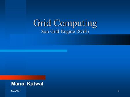 6/2/20071 Grid Computing Sun Grid Engine (SGE) Manoj Katwal.