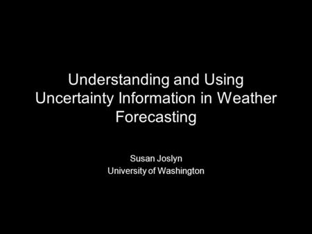 Understanding and Using Uncertainty Information in Weather Forecasting Susan Joslyn University of Washington.