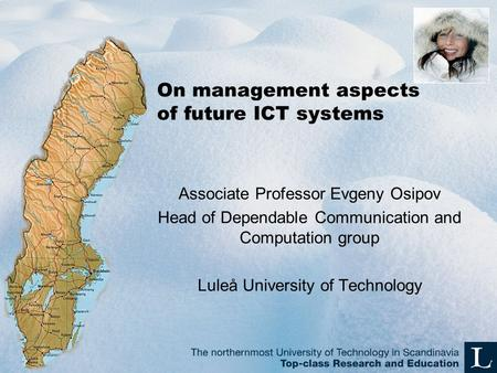 On management aspects of future ICT systems Associate Professor Evgeny Osipov Head of Dependable Communication and Computation group Luleå University of.