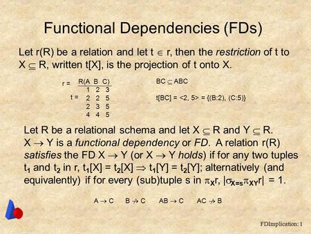 FDImplication: 1 Functional Dependencies (FDs) Let r(R) be a relation and let t  r, then the restriction of t to X  R, written t[X], is the projection.