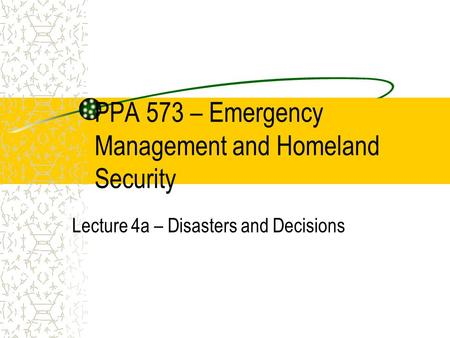 PPA 573 – Emergency Management and Homeland Security Lecture 4a – Disasters and Decisions.