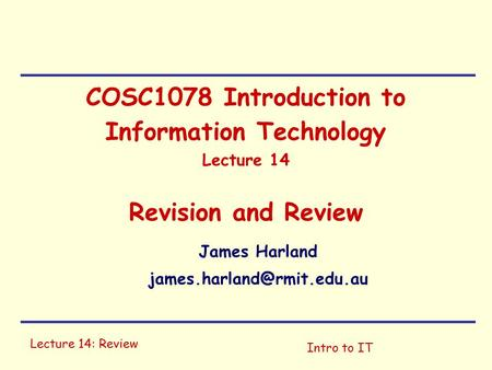 Lecture 14: Review Intro to IT COSC1078 Introduction to Information Technology Lecture 14 Revision and Review James Harland