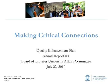 EXCELLENCE AT CAROLINA SACS REAFFIRMATION PROCESS July 2010 Making Critical Connections Quality Enhancement Plan Annual Report #4 Board of Trustees University.