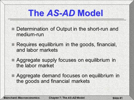 Chapter 7: The AS-AD ModelBlanchard: Macroeconomics Slide #1 The AS-AD Model Determination of Output in the short-run and medium-run Requires equilibrium.
