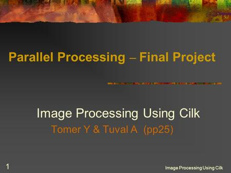 Image Processing Using Cilk 1 Parallel Processing – Final Project Image Processing Using Cilk Tomer Y & Tuval A (pp25)