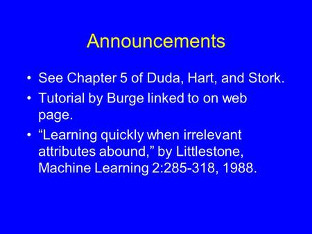 "Announcements See Chapter 5 of Duda, Hart, and Stork. Tutorial by Burge linked to on web page. ""Learning quickly when irrelevant attributes abound,"" by."