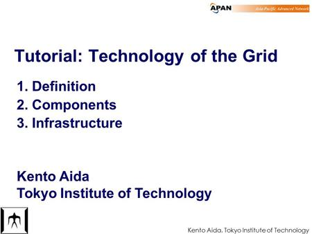Kento Aida, Tokyo Institute of Technology 1 Tutorial: Technology of the Grid 1. Definition 2. Components 3. Infrastructure Kento Aida Tokyo Institute of.