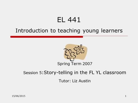 15/06/20151 EL 441 Introduction to teaching young learners Spring Term 2007 Session 5 :Story-telling in the FL YL classroom Tutor: Liz Austin.