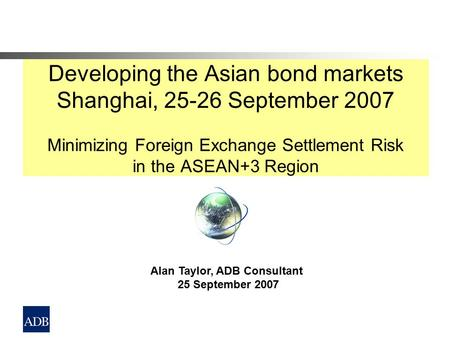 Developing the Asian bond markets Shanghai, 25-26 September 2007 Minimizing Foreign Exchange Settlement Risk in the ASEAN+3 Region Alan Taylor, ADB Consultant.