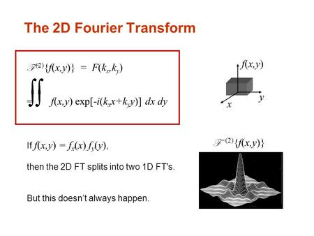 The 2D Fourier Transform F (2) {f(x,y)} = F(k x,k y ) = f(x,y) exp[-i(k x x+k y y)] dx dy If f(x,y) = f x (x) f y (y), then the 2D FT splits into two 1D.