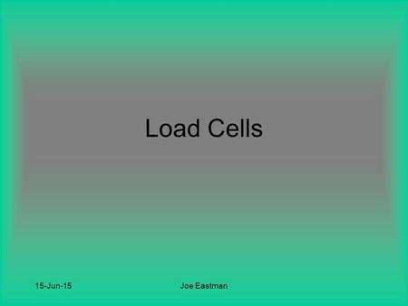 15-Jun-15Joe Eastman Load Cells. 15-Jun-15Joe Eastman Background Devices that translate force or weight into an electrical signal Constructed from high.