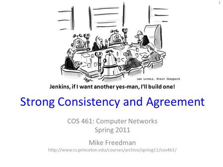 Strong Consistency and Agreement COS 461: Computer Networks Spring 2011 Mike Freedman  1 Jenkins,
