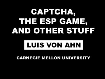 CAPTCHA, THE ESP GAME, AND OTHER STUFF LUIS VON AHN CARNEGIE MELLON UNIVERSITY.