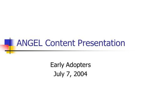 ANGEL Content Presentation Early Adopters July 7, 2004.