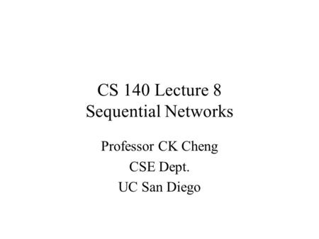 CS 140 Lecture 8 Sequential Networks Professor CK Cheng CSE Dept. UC San Diego.