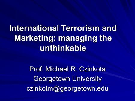 International Terrorism and Marketing: managing the unthinkable Prof. Michael R. Czinkota Georgetown University