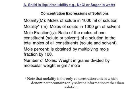 A. Solid in liquid solubility e.g., NaCl or Sugar in water Concentration Expressions of Solutions Molarity(M): Moles of solute in 1000 ml of solution Molality*