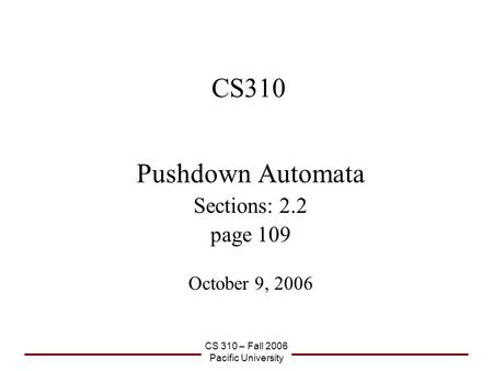 CS 310 – Fall 2006 Pacific University CS310 Pushdown Automata Sections: 2.2 page 109 October 9, 2006.