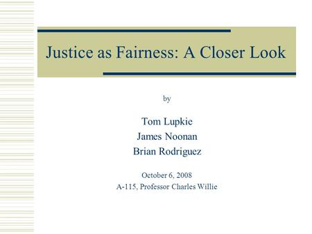 Justice as Fairness: A Closer Look by Tom Lupkie James Noonan Brian Rodriguez October 6, 2008 A-115, Professor Charles Willie.
