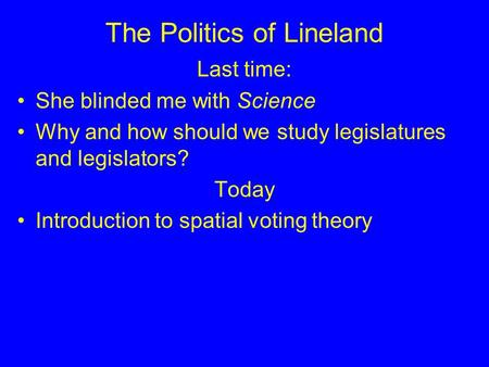 The Politics of Lineland Last time: She blinded me with Science Why and how should we study legislatures and legislators? Today Introduction to spatial.