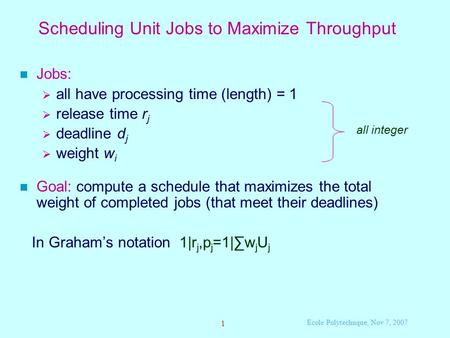 1 Ecole Polytechnque, Nov 7, 2007 Scheduling Unit Jobs to Maximize Throughput Jobs:  all have processing time (length) = 1  release time r j  deadline.