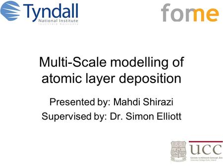 Multi-Scale modelling of atomic layer deposition Presented by: Mahdi Shirazi Supervised by: Dr. Simon Elliott.