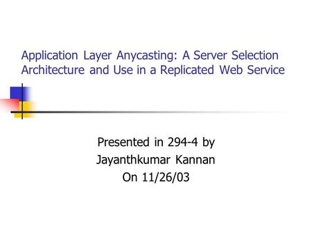 Application Layer Anycasting: A Server Selection Architecture and Use in a Replicated Web Service Presented in 294-4 by Jayanthkumar Kannan On 11/26/03.