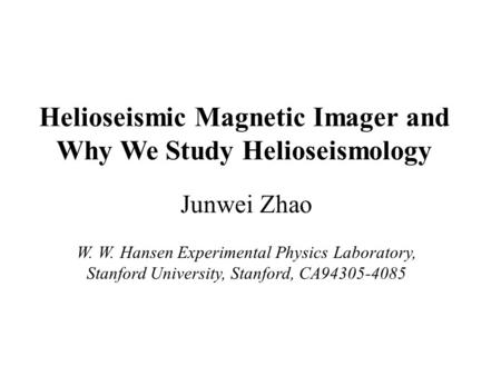 Helioseismic Magnetic Imager and Why We Study Helioseismology Junwei Zhao W. W. Hansen Experimental Physics Laboratory, Stanford University, Stanford,
