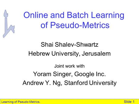 Learning of Pseudo-Metrics. Slide 1 Online and Batch Learning of Pseudo-Metrics Shai Shalev-Shwartz Hebrew University, Jerusalem Joint work with Yoram.