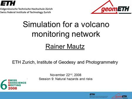 Simulation for a volcano monitoring network Rainer Mautz ETH Zurich, Institute of Geodesy and Photogrammetry November 22 nd, 2008 Session 9: Natural hazards.